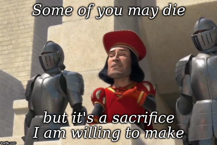"""Some of you may die, but it's a sacrifice I am willing to make"" — Lord Farquaad from Shrek"